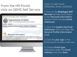 From the HR Portal, click on GEMS Self Service. How to add your personal email address: 1. Click on the Employee Self Service tab then scroll down to the Personal Information section which includes Email Addresses. 2. Click the Update My Email Addresses which will open the General Profile Information page. 3. Click the plus sign in the third column to add a new row. 4. Choose Email type (Personal), enter the Email Address, and click Save.